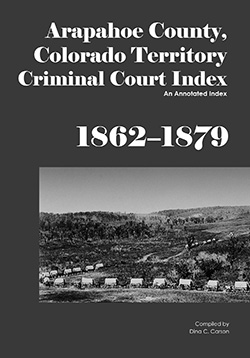 Arapahoe County, Colorado Territory Criminal Court Index, 1862-1879: An Annotated Index