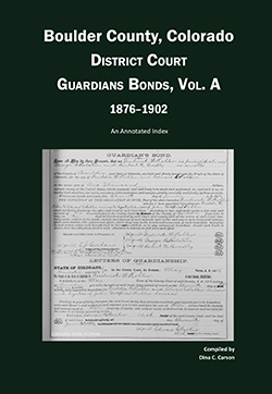 Boulder County, Colorado District Court Guardians Bonds, Vol A, 1876-1902: An Annotated Index