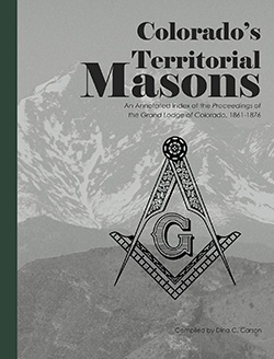 Colorado's Territorial Masons: An Annotated Index of the Proceedings of the Grand Lodge of Colorado, 1861-1876